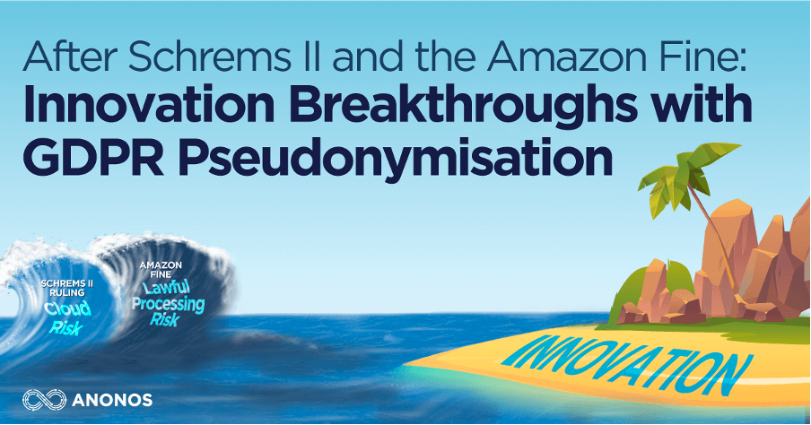 After Schrems II and the Amazon Fine: Overcome GDPR Compliance Challenges and Achieve Innovation Breakthroughs with GDPR Pseudonymisation