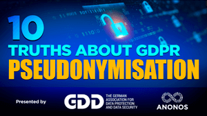 TOP TEN TRUTHS ABOUT GDPR PSEUDONYMISATION